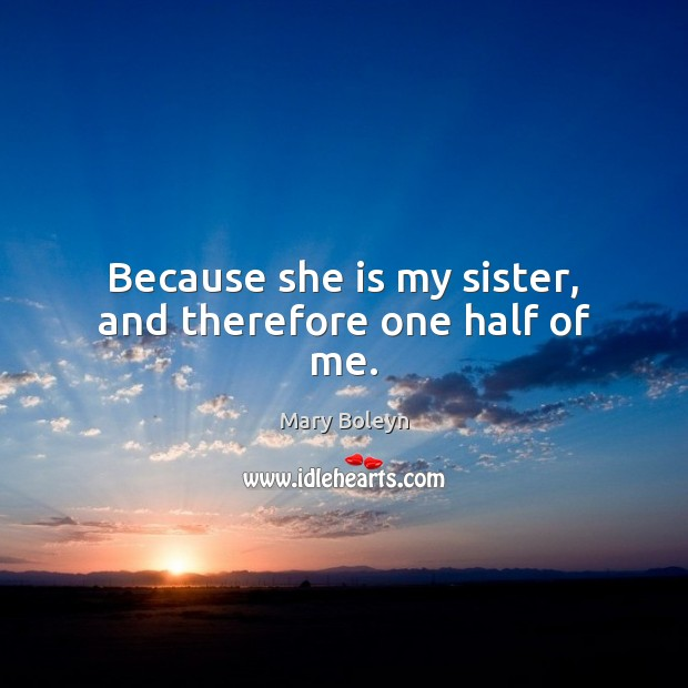 Because she is my sister, and therefore one half of me. Image