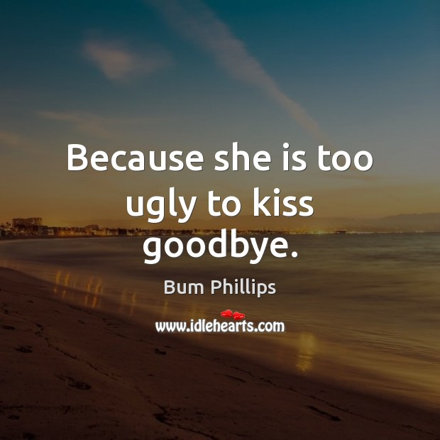 Image, Because she is too ugly to kiss goodbye.