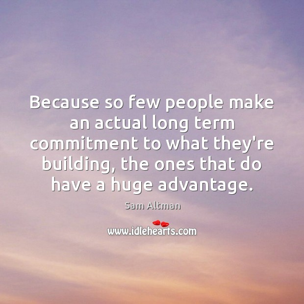 Because so few people make an actual long term commitment to what Sam Altman Picture Quote