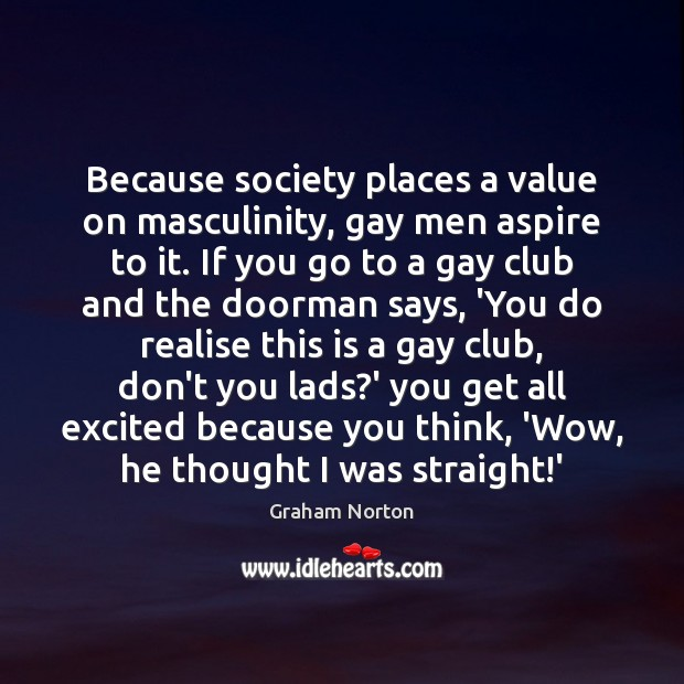 Because society places a value on masculinity, gay men aspire to it. Image