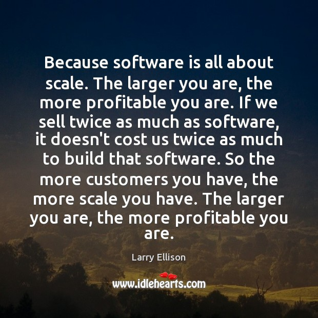 Because software is all about scale. The larger you are, the more Larry Ellison Picture Quote