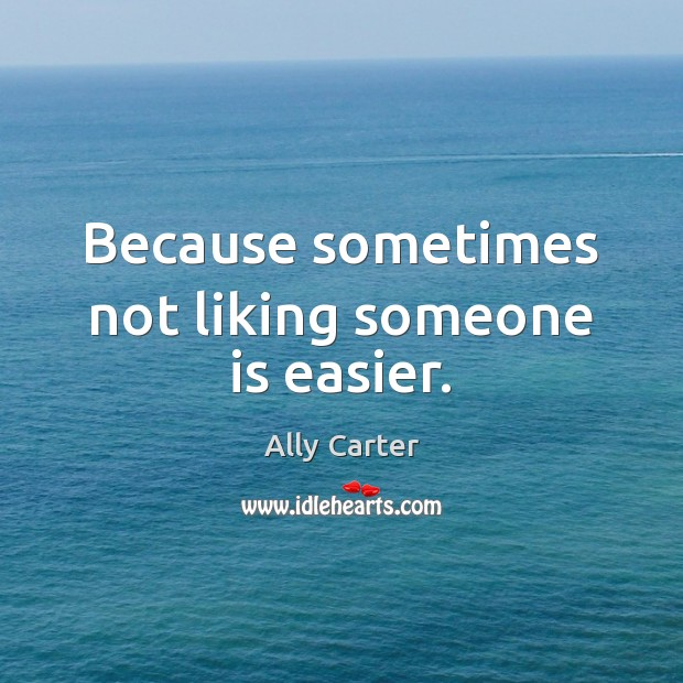 Because sometimes not liking someone is easier. Ally Carter Picture Quote