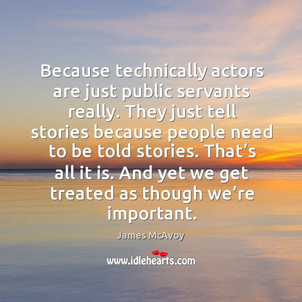 Because technically actors are just public servants really. They just tell stories because people need to be told stories. Image