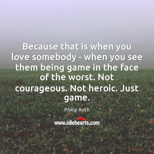 Because that is when you love somebody – when you see them Philip Roth Picture Quote