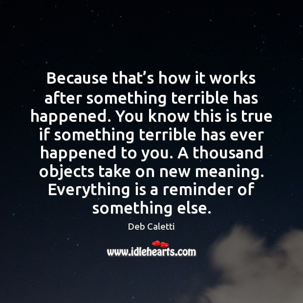 Because that's how it works after something terrible has happened. You Deb Caletti Picture Quote