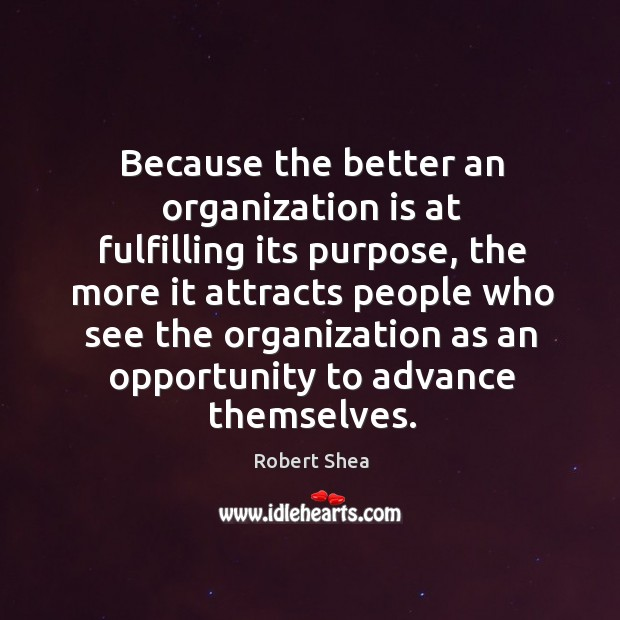 Because the better an organization is at fulfilling its purpose, the more it attracts Robert Shea Picture Quote