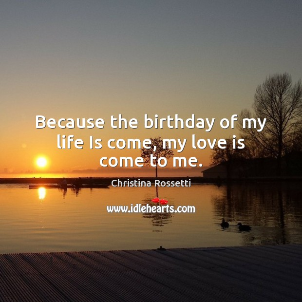 Because the birthday of my life Is come, my love is come to me. Christina Rossetti Picture Quote