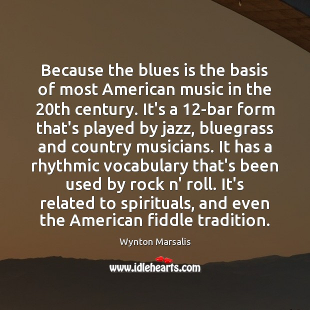Because the blues is the basis of most American music in the 20 Wynton Marsalis Picture Quote