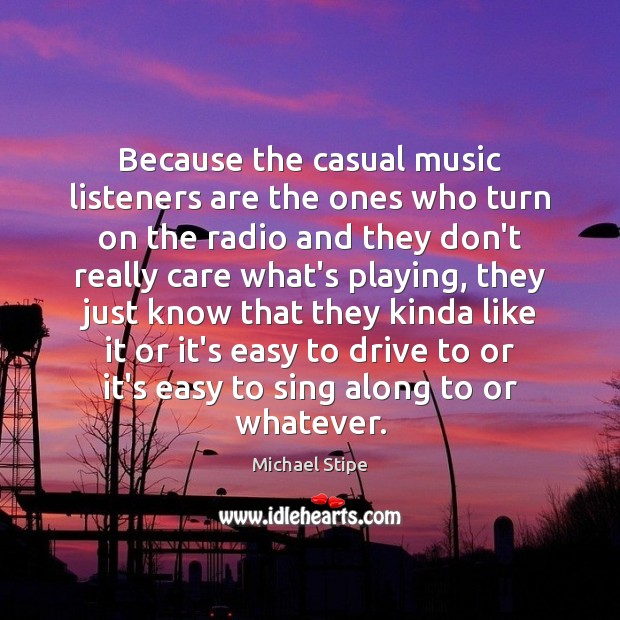 Because the casual music listeners are the ones who turn on the Michael Stipe Picture Quote