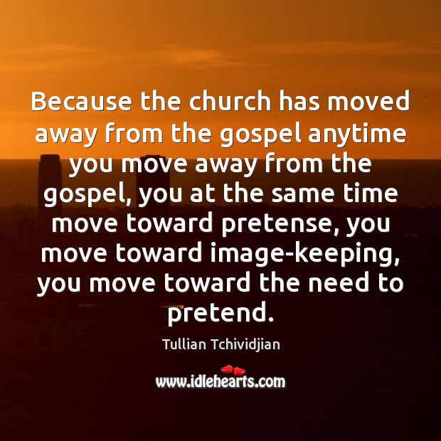 Because the church has moved away from the gospel anytime you move Tullian Tchividjian Picture Quote