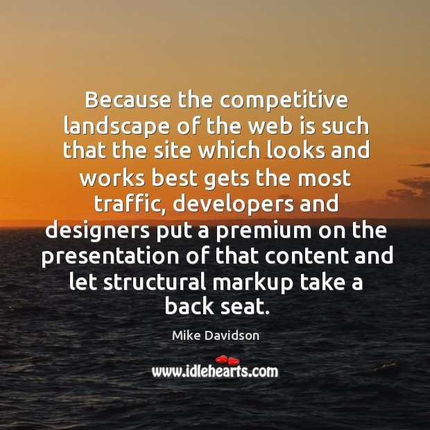 Because the competitive landscape of the web is such that the site which looks and works best gets the most traffic Image