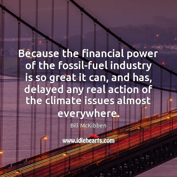 Because the financial power of the fossil-fuel industry is so great it Bill McKibben Picture Quote