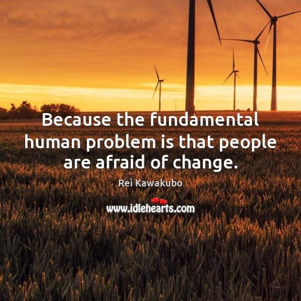 Image, Because the fundamental human problem is that people are afraid of change.