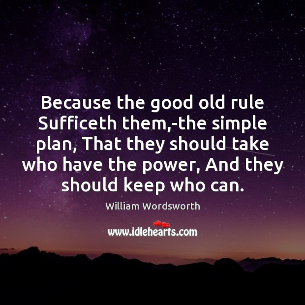 Because the good old rule Sufficeth them,-the simple plan, That they William Wordsworth Picture Quote