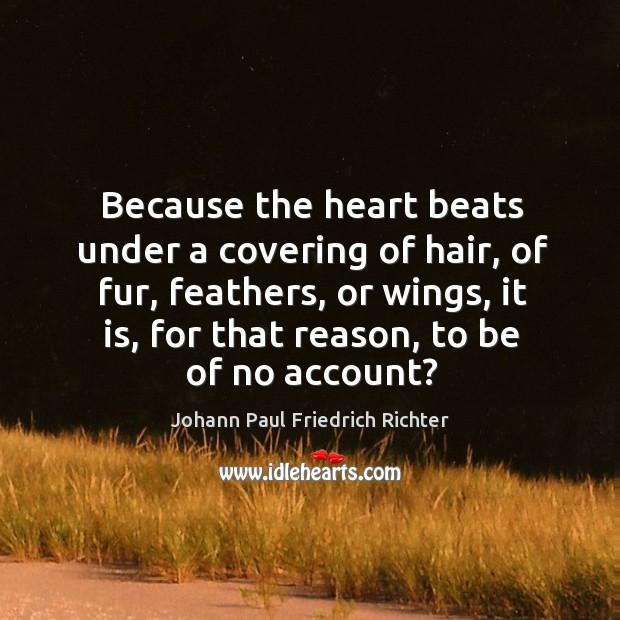 Because the heart beats under a covering of hair, of fur, feathers, or wings, it is, for that reason, to be of no account? Johann Paul Friedrich Richter Picture Quote