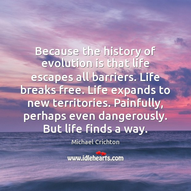 Because the history of evolution is that life escapes all barriers. Life Michael Crichton Picture Quote