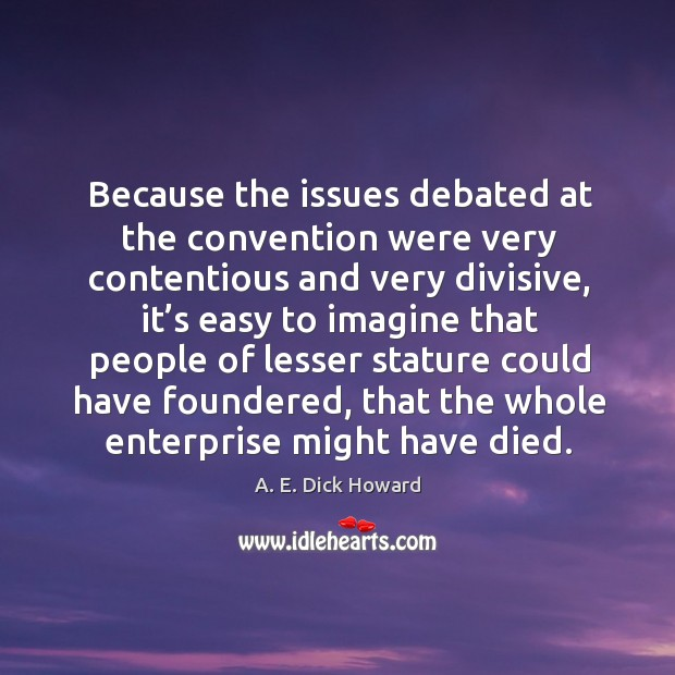 Because the issues debated at the convention were very contentious and very divisive Image