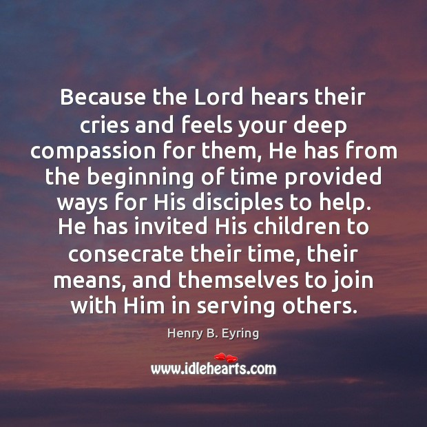 Because the Lord hears their cries and feels your deep compassion for Image