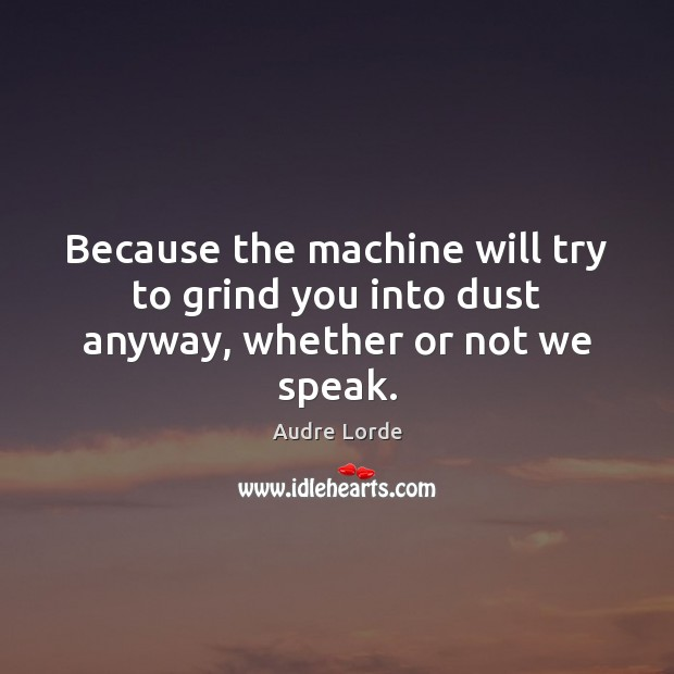 Because the machine will try to grind you into dust anyway, whether or not we speak. Audre Lorde Picture Quote