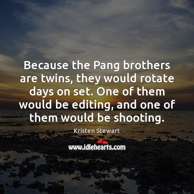 Because the Pang brothers are twins, they would rotate days on set. Kristen Stewart Picture Quote