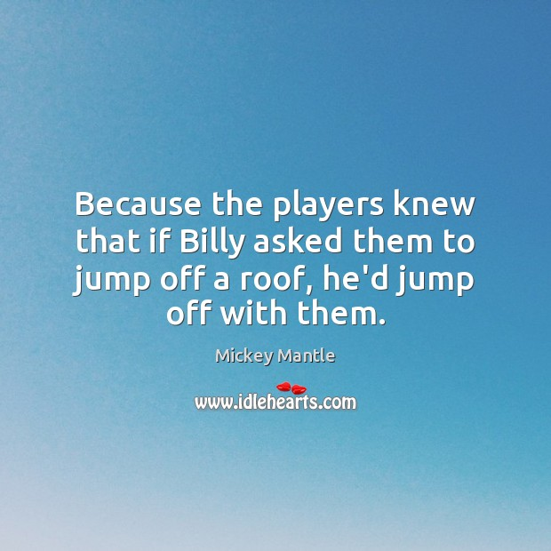 Because the players knew that if Billy asked them to jump off Mickey Mantle Picture Quote
