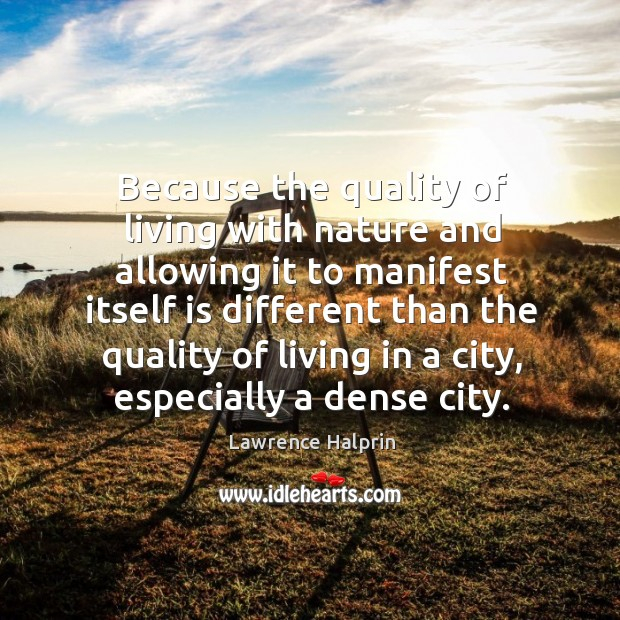 Because the quality of living with nature and allowing it to manifest itself is different than Lawrence Halprin Picture Quote