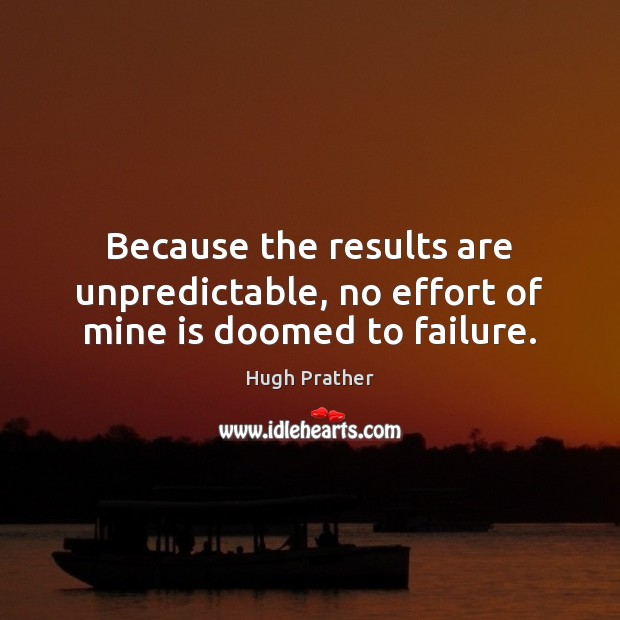 Because the results are unpredictable, no effort of mine is doomed to failure. Image