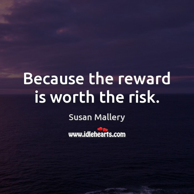 Because the reward is worth the risk. Susan Mallery Picture Quote