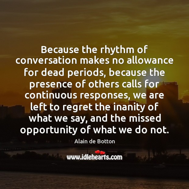 Because the rhythm of conversation makes no allowance for dead periods, because Alain de Botton Picture Quote