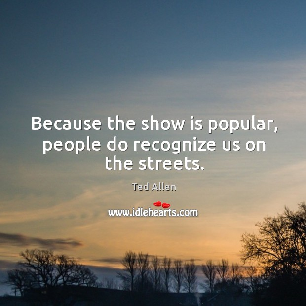 Because the show is popular, people do recognize us on the streets. Ted Allen Picture Quote