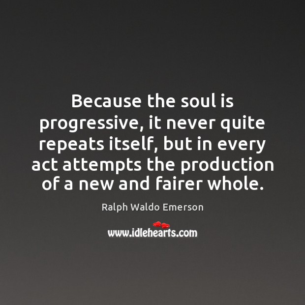 Because the soul is progressive, it never quite repeats itself, but in Soul Quotes Image