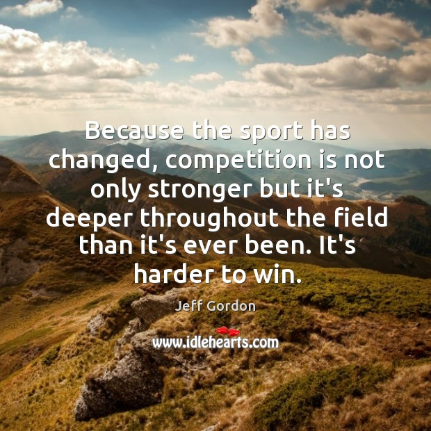 Because the sport has changed, competition is not only stronger but it's Jeff Gordon Picture Quote