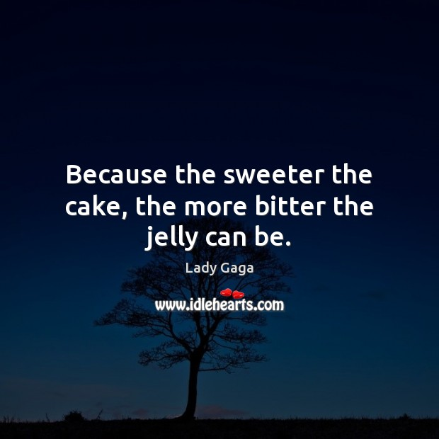 Because the sweeter the cake, the more bitter the jelly can be. Lady Gaga Picture Quote