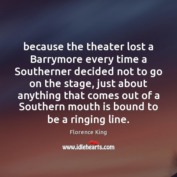 Because the theater lost a Barrymore every time a Southerner decided not Florence King Picture Quote