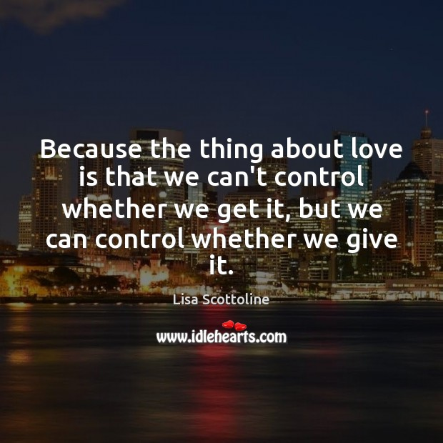 Because the thing about love is that we can't control whether we Image
