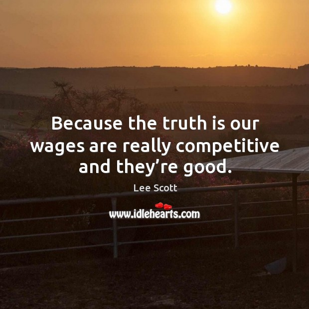 Because the truth is our wages are really competitive and they're good. Lee Scott Picture Quote