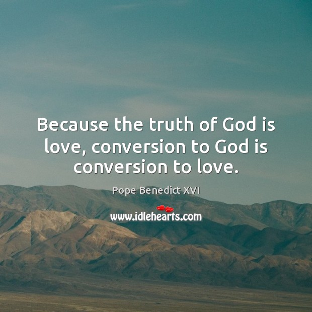 Because the truth of God is love, conversion to God is conversion to love. Image