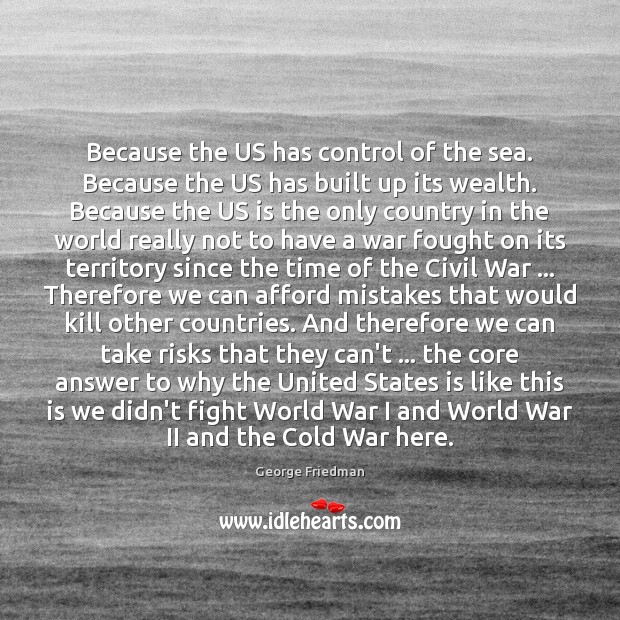 Because the US has control of the sea. Because the US has George Friedman Picture Quote