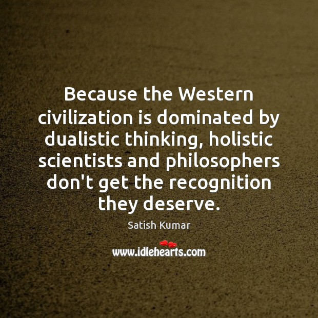 Because the Western civilization is dominated by dualistic thinking, holistic scientists and Satish Kumar Picture Quote