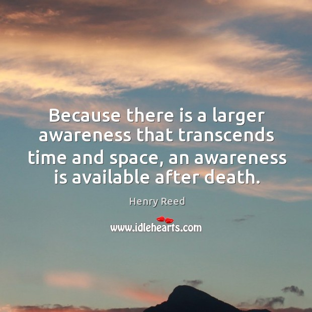 Because there is a larger awareness that transcends time and space, an awareness is available after death. Henry Reed Picture Quote