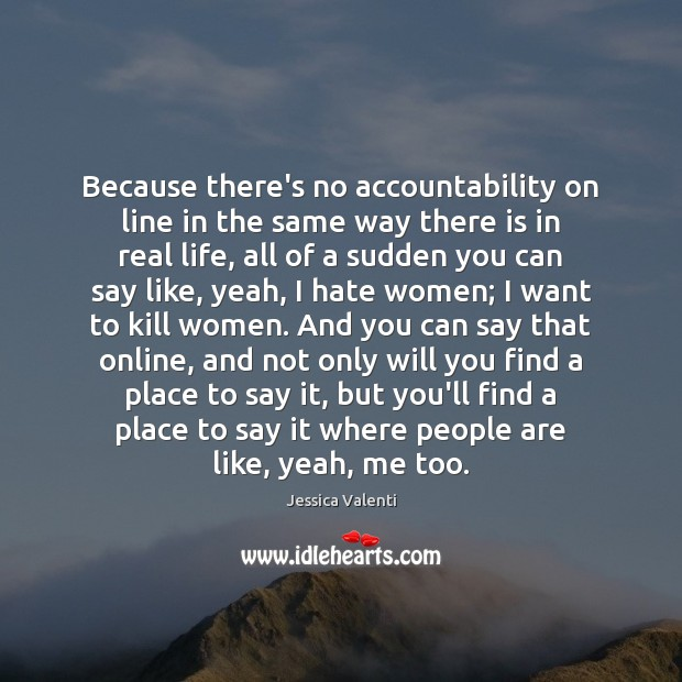 Because there's no accountability on line in the same way there is Jessica Valenti Picture Quote