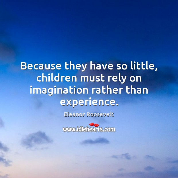 Image, Because they have so little, children must rely on imagination rather than experience.