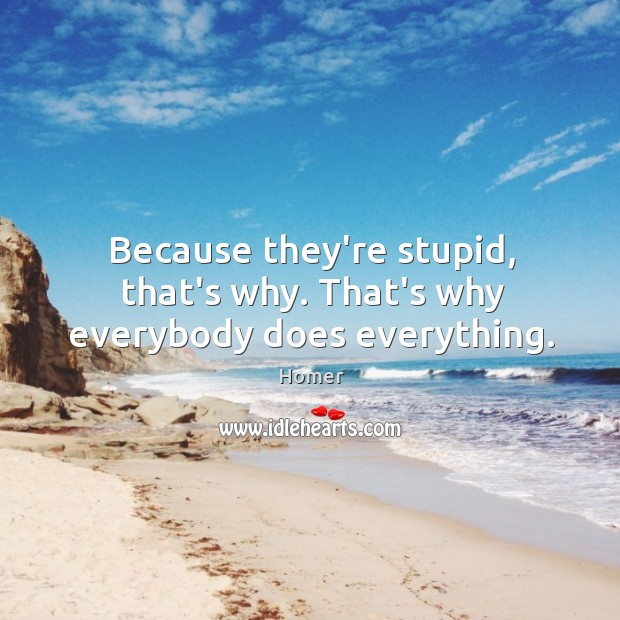 Because they're stupid, that's why. That's why everybody does everything. Image