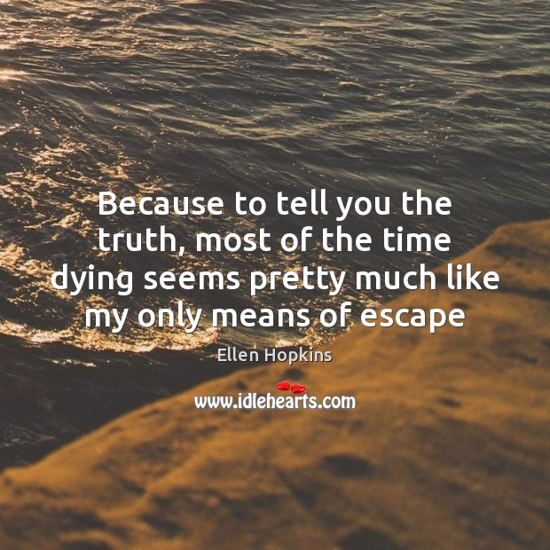 Because to tell you the truth, most of the time dying seems Ellen Hopkins Picture Quote