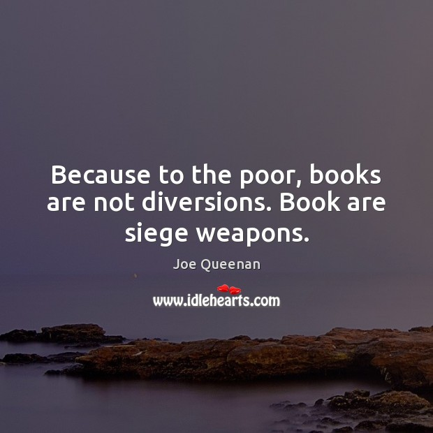 Image, Because to the poor, books are not diversions. Book are siege weapons.