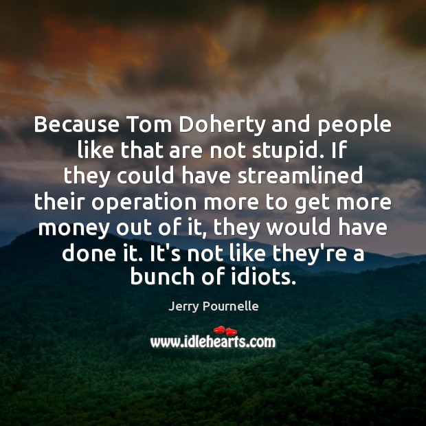 Because Tom Doherty and people like that are not stupid. If they Jerry Pournelle Picture Quote