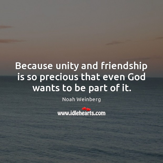 Because unity and friendship is so precious that even God wants to be part of it. Image