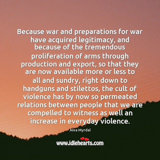 Because war and preparations for war have acquired legitimacy, and because of Image