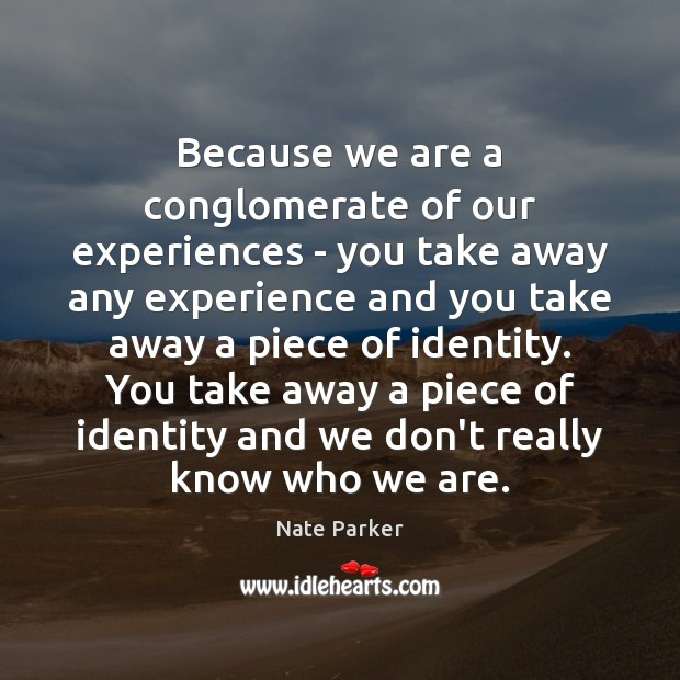 Because we are a conglomerate of our experiences – you take away Image