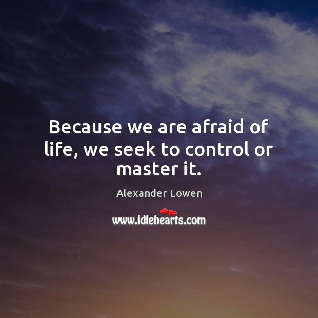 Image, Because we are afraid of life, we seek to control or master it.